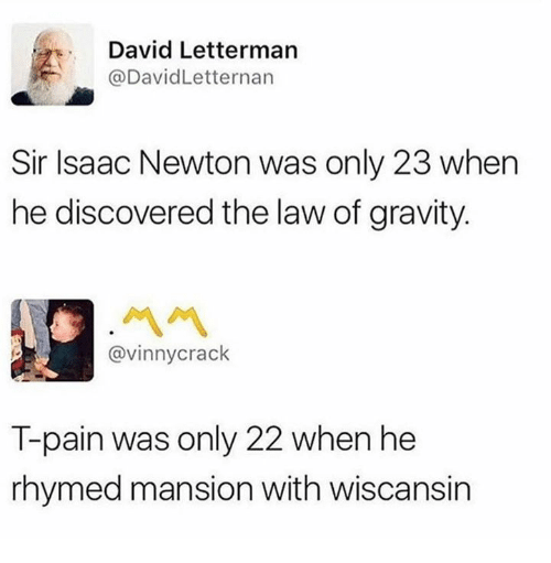 Dank, T-Pain, and David Letterman: David Letterman  @DavidLetternarn  Sir Isaac Newton was only 23 when  he discovered the law of gravity  ペペ  @vinnycrack  T-pain was only 22 when he  rhymed mansion with wiscansin