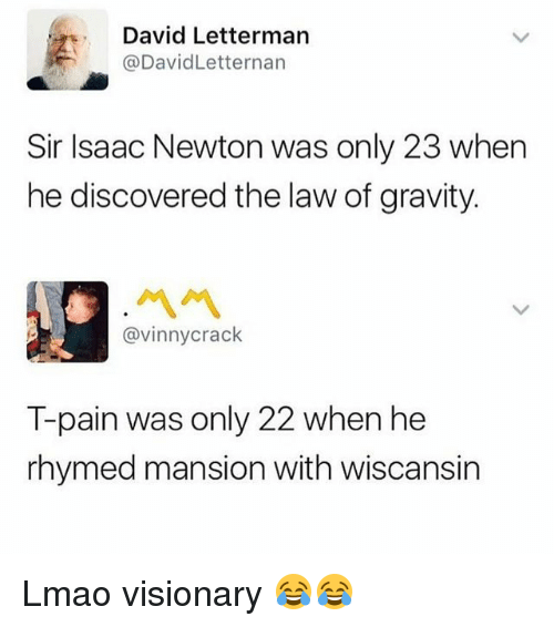 Funny, Lmao, and T-Pain: David Letterman  @DavidLetternarn  Sir Isaac Newton was only 23 when  he discovered the law of gravity.  ペペ  @vinnycrack  T-pain was only 22 when he  rhymed mansion with wiscansin Lmao visionary 😂😂
