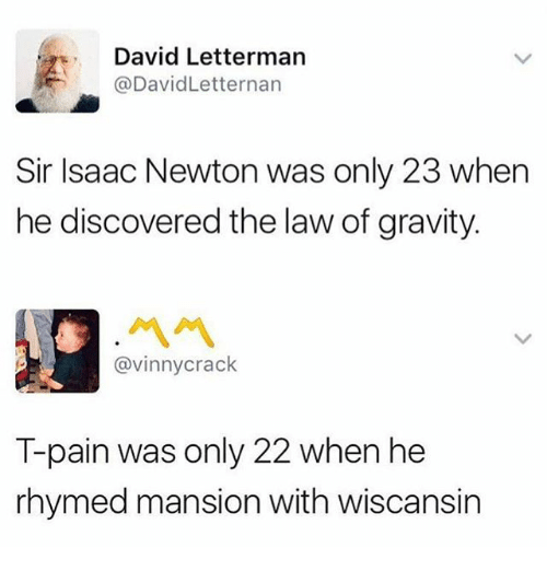 Funny, T-Pain, and David Letterman: David Letterman  @DavidLetternarn  Sir Isaac Newton was only 23 when  he discovered the law of gravity.  ペペ  @vinnycrack  T-pain was only 22 when he  rhymed mansion with wiscansin