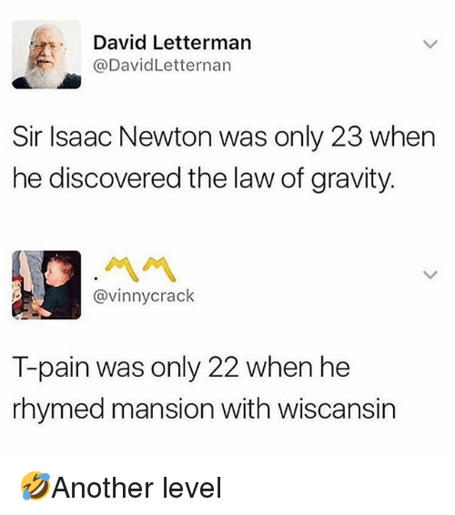 Memes, T-Pain, and David Letterman: David Letterman  @DavidLetternarn  Sir Isaac Newton was only 23 when  he discovered the law of gravity.  ペペ  @vinnycrack  T-pain was only 22 when he  rhymed mansion with wiscansin 🤣Another level