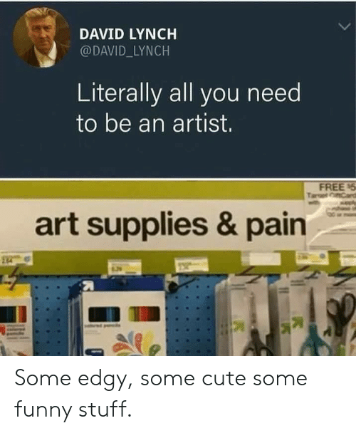Cute, Funny, and Free: DAVID LYNCH  @DAVID_LYNCH  Literally all you need  to be an artist.  FREE 5  Tart Card  art supplies & pain Some edgy, some cute  some funny stuff.
