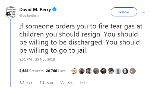 Children, Fire, and Jail: David M. Perry  Followv  Lollardfish  If someone orders you to fire tear gas at  children you should resign. You should  be willing to be discharged. You should  be willing to go to jail.  5:51 PM-25 Nov 2018  5,688 Retweets 26,766 Likes  CEG.@  ! ○○
