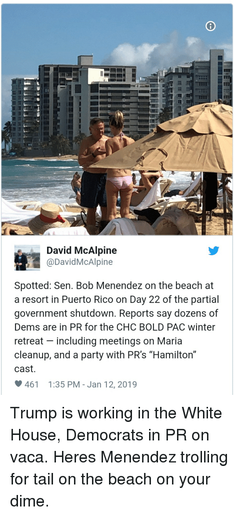 "Party, Trolling, and White House: David McAlpine  @DavidMcAlpine  Spotted: Sen. Bob Menendez on the beach at  a resort in Puerto Rico on Day 22 of the partial  government shutdown. Reports say dozens of  Dems are in PR for the CHC BOLD PAC winter  retreat - including meetings on Maria  cleanup, and a party with PR's ""Hamilton""  cast.  461  1:35 PM - Jan 12,2019 Trump is working in the White House, Democrats in PR on vaca. Heres Menendez trolling for tail on the beach on your dime."
