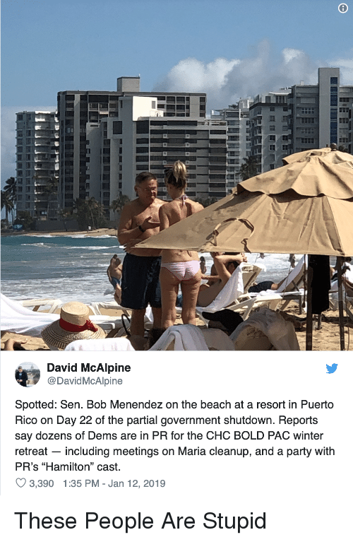 """Party, Winter, and Beach: David McAlpine  @DavidMcAlpine  Spotted: Sen. Bob Menendez on the beach at a resort in Puerto  Rico on Day 22 of the partial government shutdown. Reports  say dozens of Dems are in PR for the CHC BOLD PAC winter  retreat - including meetings on Maria cleanup, and a party with  PR's """"Hamilton"""" cast.  3.390 1:35 PM-Jan 12, 2019"""
