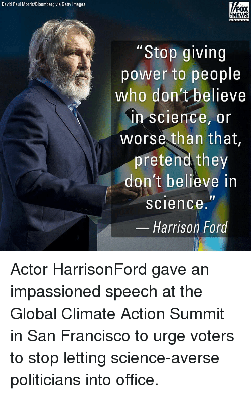 """Harrison Ford, Memes, and News: David Paul Morris/Bloomberg via Getty Images  FOX  NEWS  c han ne l  """"Stop giving  power to people  who don't believe  in science, or  worse than that  pretend they  don't believe in  science.""""  Harrison Ford Actor HarrisonFord gave an impassioned speech at the Global Climate Action Summit in San Francisco to urge voters to stop letting science-averse politicians into office."""