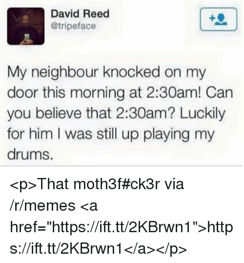 """Memes, Him, and Can: David Reed  @tripeface  My neighbour knocked on my  door this morning at 2:30am! Can  you believe that 2:30am? Luckily  for him I was still up playing my  drums. <p>That moth3f#ck3r via /r/memes <a href=""""https://ift.tt/2KBrwn1"""">https://ift.tt/2KBrwn1</a></p>"""