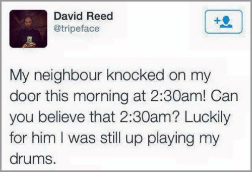 Dank, 🤖, and Him: David Reed  @tripeface  My neighbour knocked on my  door this morning at 2:30am! Can  you believe that 2:30am? Luckily  for him I was still up playing my  drums.