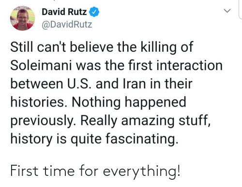 History, Iran, and Quite: David Rutz  @DavidRutz  Still can't believe the killing of  Soleimani was the first interaction  between U.S. and Iran in their  histories. Nothing happened  previously. Really amazing stuff,  history is quite fascinating. First time for everything!