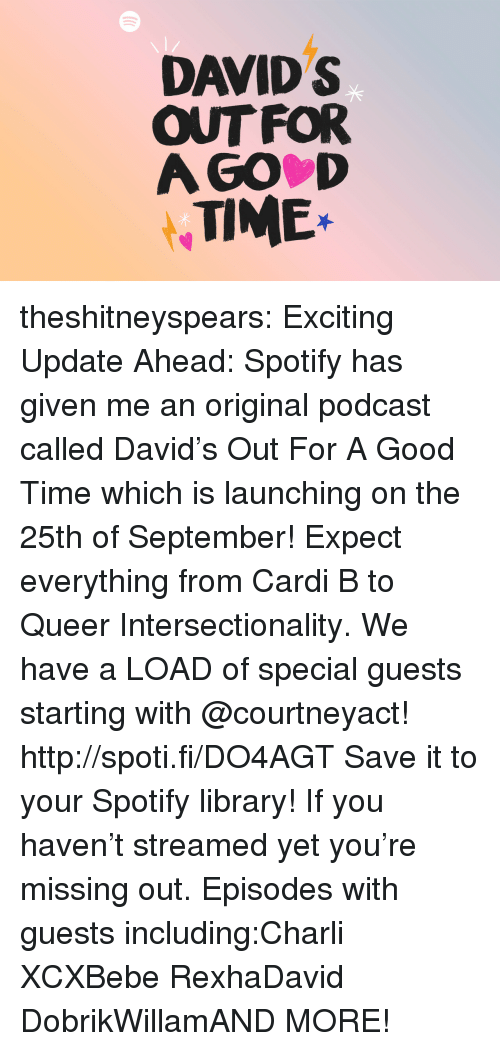 Target, Tumblr, and Twitter: DAVID S  OUT FOR  A GO D  TIME* theshitneyspears:  Exciting Update Ahead: Spotify has given me an original podcast called David's Out For A Good Time which is launching on the 25th of September! Expect everything from Cardi B to Queer Intersectionality. We have a LOAD of special guests starting with @courtneyact! http://spoti.fi/DO4AGT Save it to your Spotify library!  If you haven't streamed yet you're missing out. Episodes with guests including:Charli XCXBebe RexhaDavid DobrikWillamAND MORE!