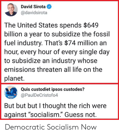 "Life, Fossil, and Guess: David Sirota  @davidsirota  The United States spends $649  billion a year to subsidize the fossil  fuel industry. That's $74 million an  hour, every hour of every single day  to subsidize an industry whose  emissions threaten all life on the  planet.  Quis custodiet ipsos custodes?  @PaulDeCristofo4  Bertue  But but but I thought the rich were  against ""socialism."" Guess not. Democratic Socialism Now"
