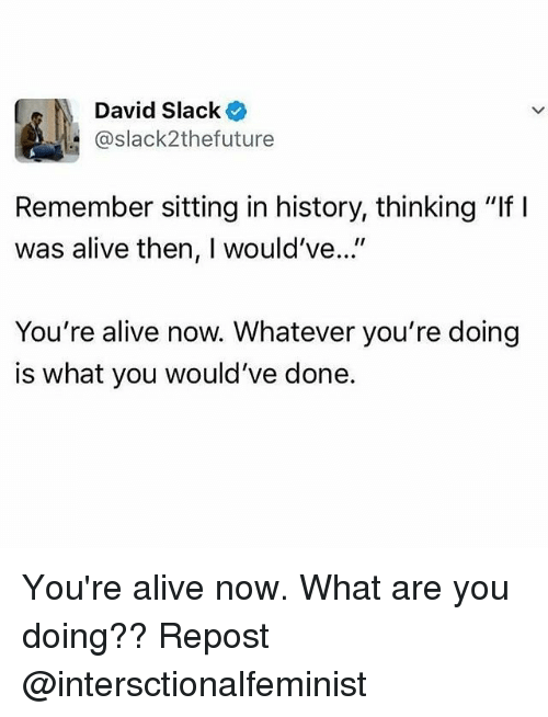 "Alive, Memes, and History: David Slacke  @slack2thefuture  Remember sitting in history, thinking ""If I  was alive then, I would've...""  You're alive now. Whatever you're doing  is what you would've done. You're alive now. What are you doing?? Repost @intersctionalfeminist"