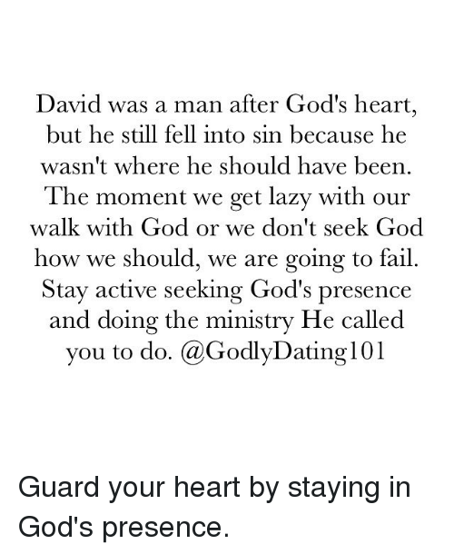 Fail, God, and Lazy: David was a man after God's heart,  but he still fell into sin because he  wasn't where he should have been.  The moment we get lazy with our  walk with God or we don't seek God  how we should, we are going to fail.  Stay active seeking God's presence  and doing the ministry He called  you to do  (a GodlyDating101 Guard your heart by staying in God's presence.