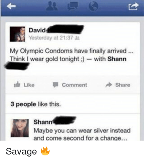Memes, Savage, and Silver: David  Yesterday at 21:37  My Olympic Condoms have finally arrived...  Think wear gold tonight with Shann  Like  Comment  Share  3 people like this.  Shan  Maybe you can wear silver instead  and come second for a change... Savage 🔥