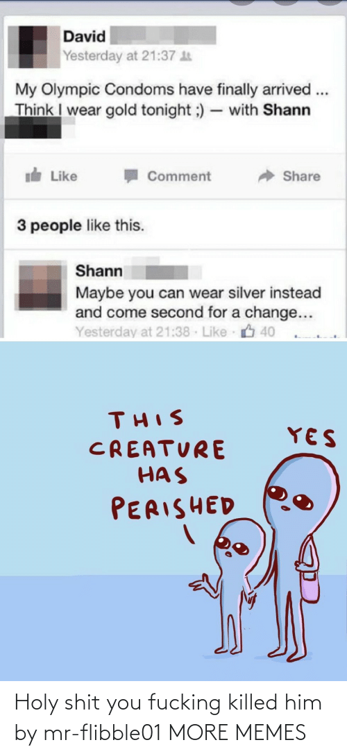 Dank, Memes, and Target: David  Yesterday at 21:37 t  My Olympic Condoms have finally arrived ..  Think I wear gold tonight ;) – with Shann  I Like  Share  Comment  3 people like this.  Shann  Maybe you can wear silver instead  and come second for a change...  Yesterday at 21:38 Like 40  THIS  YES  CREATURE  HAS  PERISHED Holy shit you fucking killed him by mr-flibble01 MORE MEMES