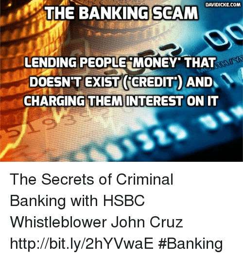 Memes, Bank, and Banks: DAVIDICKE.COM  THE BANKING SCAM  LENDING PEOPLE MONEY THAT  DOESN'T EXIST CREDIT AND  CHARGING THEM INTEREST ON IT The Secrets of Criminal Banking with HSBC Whistleblower John Cruz http://bit.ly/2hYVwaE #Banking