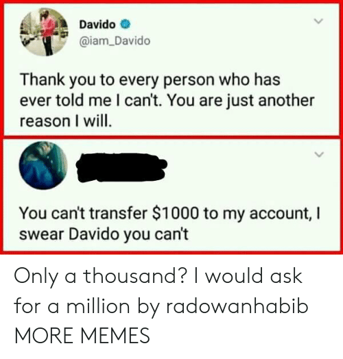 Dank, Memes, and Target: Davido  aiam_Davido  Thank you to every person who has  ever told me l can't. You are just another  reason I will  You can't transfer $1000 to my account, I  swear Davido you can't Only a thousand? I would ask for a million by radowanhabib MORE MEMES