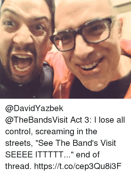 "Memes, Streets, and Control: @DavidYazbek @TheBandsVisit Act 3: I lose all control, screaming in the streets, ""See The Band's Visit SEEEE ITTTTT..."" end of thread. https://t.co/cep3Qu8i3F"