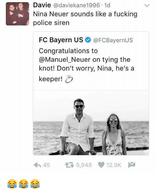 Fucking, Memes, and Police: Davie  adaviekane1996.1d  Nina Neuer sounds like a fucking  police siren  FC Bayern US  @FCBayernus  Congratulations to  @Manuel Neuer on tying the  knot! Don't worry, Nina, he's a  keeper!  h 45 t 5,948 12.9K  M 😂😂😂