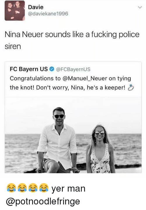 Fucking, Memes, and Police: Davie  Cadaviekane1996  Nina Neuer sounds like a fucking police  siren  FC Bayern US  FCBayernUS  Congratulations to  @Manuel Neuer on tying  the knot! Don't worry, Nina, he's a keeper! 😂😂😂😂 yer man @potnoodlefringe