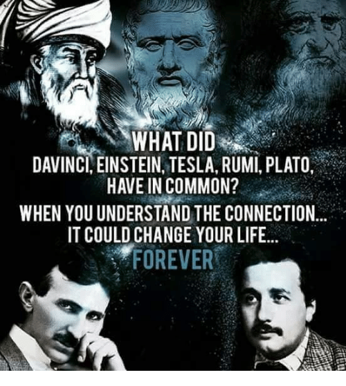 Life, Memes, and Common: DAVINCI, EINSTEIN, TESLA, RUMI, PLATO,  HAVE IN COMMON?  WHEN YOUUNDERSTAND THE CONNECTION  IT COULD CHANGE YOUR LIFE...  FOREVER