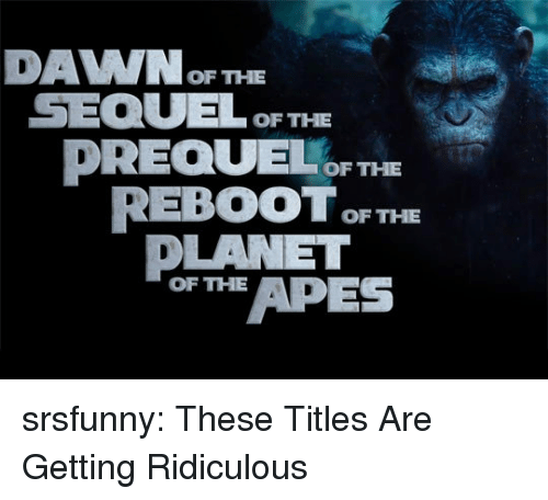 Tumblr, Blog, and Http: DAVWOF THE  SEQULOF THE  DREQUEF THE  REBOOT F THE  DLANET  or APES  OF THE srsfunny:  These Titles Are Getting Ridiculous