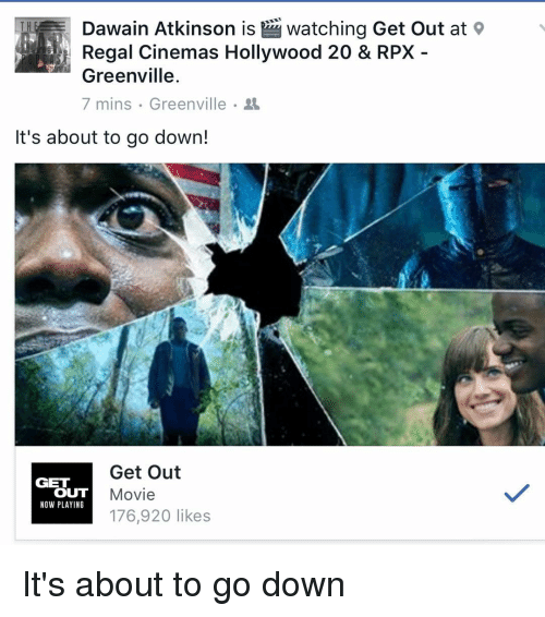 Memes, 🤖, and Hollywood: Dawain Atkinson is Watching Get out at  Regal Cinemas Hollywood 20 & RPX  Greenville  7 mins Greenville  It's about to go down!  Get Out  GET  OUT  Movie  NOW PLAYING  176,920 likes It's about to go down