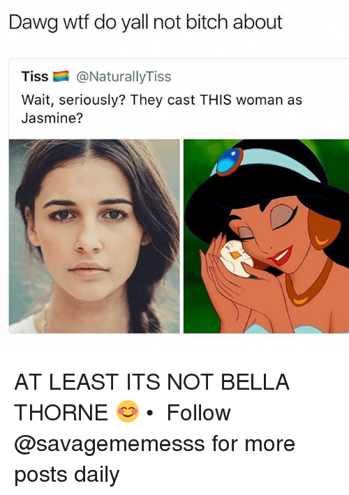 Bitch, Memes, and Wtf: Dawg wtf do yall not bitch about  Tiss @NaturallyTiss  Wait, seriously? They cast THIS woman as  Jasmine? AT LEAST ITS NOT BELLA THORNE 😊 • ➫➫ Follow @savagememesss for more posts daily