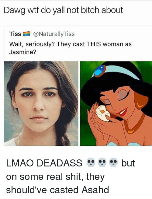 Bitch, Lmao, and Memes: Dawg wtf do yall not bitch about  Tiss @NaturallyTiss  Wait, seriously? They cast THIS woman as  Jasmine? LMAO DEADASS 💀💀💀 but on some real shit, they should've casted Asahd