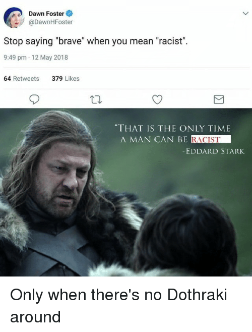 """Brave, Dawn, and Mean: Dawn Foster  @DawnHFoster  Stop saying """"brave"""" when you mean """"racist"""".  9:49 pm 12 May 2018  64 Retweets  379 Likes  """"THAT IS THE ONLY TIME  A MAN CAN BE  RACIST  EDDARD STARK"""