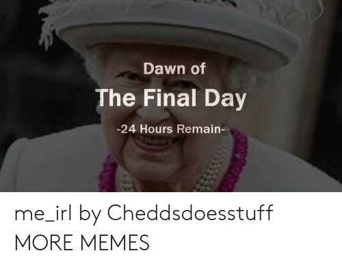 Dank, Memes, and Target: Dawn of  The Final Day  -24 Hours Remain- me_irl by Cheddsdoesstuff MORE MEMES