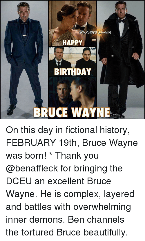 Birthday, Complex, and Memes: dAWONDE  HAPPY  BIRTHDAY  BRUCE WAYNE On this day in fictional history, FEBRUARY 19th, Bruce Wayne was born! * Thank you @benaffleck for bringing the DCEU an excellent Bruce Wayne. He is complex, layered and battles with overwhelming inner demons. Ben channels the tortured Bruce beautifully.