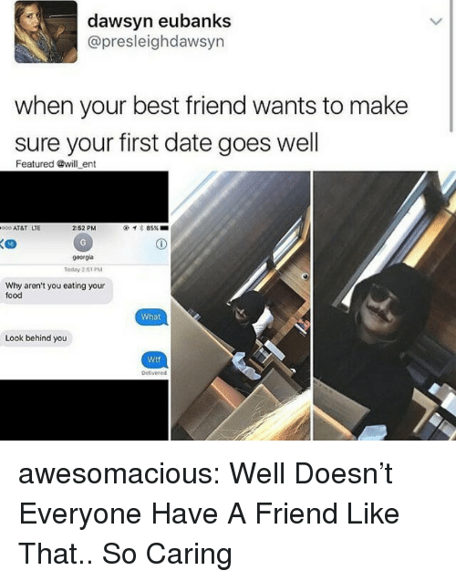 Best Friend, Food, and Tumblr: dawsyn eubanks  @presleighdawsyn  when your best friend wants to make  sure your first date goes well  Featured @will ent  000 AT&T LTE  2:52 PM  イ* 85% ■  16  georgia  Today 2151 PM  Why aren't you eating your  food  What  Look behind you  Wtf  Delivered awesomacious:  Well Doesn't Everyone Have A Friend Like That.. So Caring