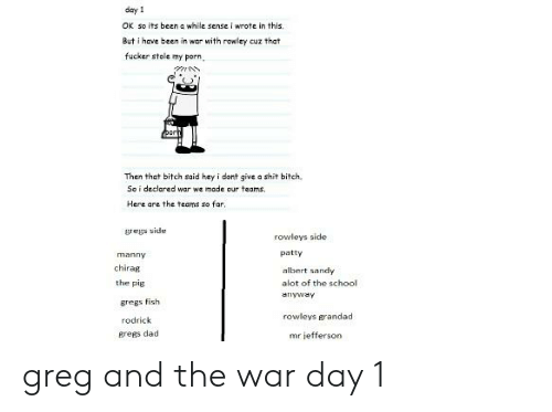 Bitch, Dad, and School: day 1  OK so its been a while sense i wrote in this.  But i have been in war with rowley cuz that  fucker stole my porn  Then that bitch said hey i dont give a shit bitch,  So i declared war we made our teams,  Here are the teams so far  gregs side  rowleys side  patty  manny  chirag  the pig  albert sandy  alot of the school  ariyway  gregs fish  rodrick  grees dad  rowleys grandad  mr lefferson greg and the war day 1