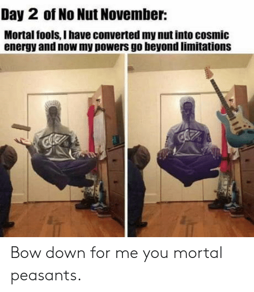 Energy, Powers, and Down: Day 2 of No Nut November:  Mortal fools, I have converted my nut into cosmic  energy and now my powers go beyond limitations Bow down for me you mortal peasants.