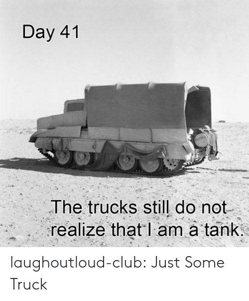Club, Tumblr, and Blog: Day 41  The trucks still do not  realize that l am à tank laughoutloud-club:  Just Some Truck