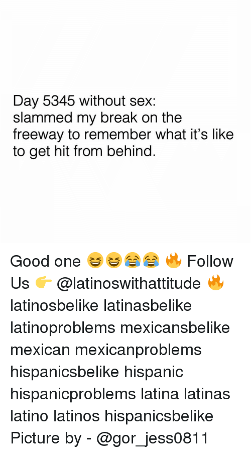 Latinos, Memes, and Sex: Day 5345 without sex:  slammed my break on the  freeway to remember what it's like  to get hit from behind. Good one 😆😆😂😂 🔥 Follow Us 👉 @latinoswithattitude 🔥 latinosbelike latinasbelike latinoproblems mexicansbelike mexican mexicanproblems hispanicsbelike hispanic hispanicproblems latina latinas latino latinos hispanicsbelike Picture by - @gor_jess0811