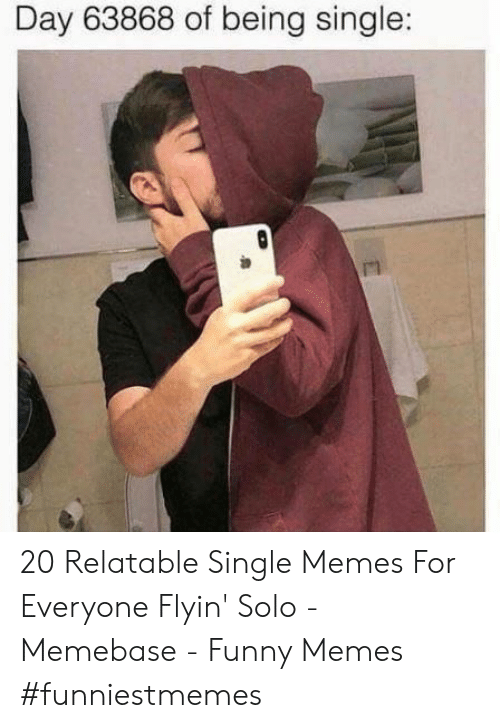 Day 63868 Of Being Single 20 Relatable Single Memes For Everyone