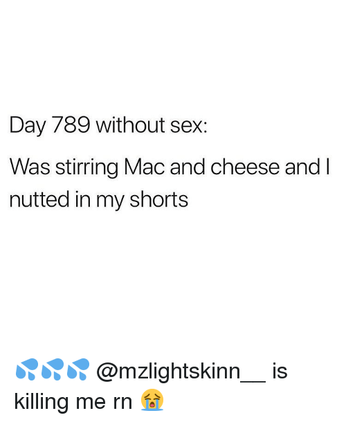 Memes, Sex, and 🤖: Day 789 without sex:  Was stirring Mac and cheese and l  nutted in my shorts 💦💦💦 @mzlightskinn__ is killing me rn 😭