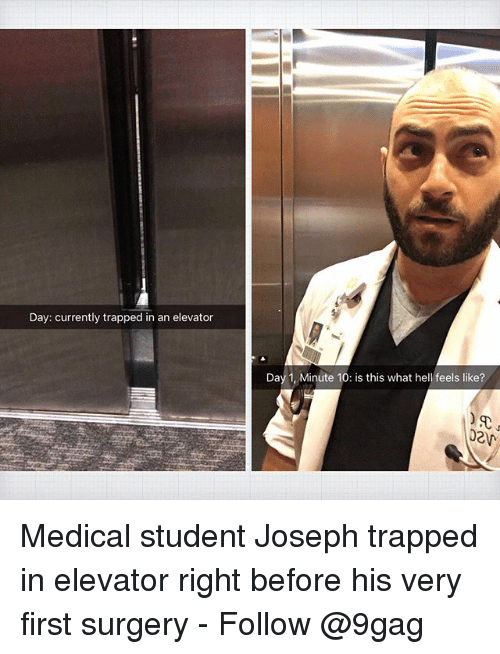9gag, Memes, and Hell: Day: currently trapped in an elevator  Day 1, Minute 10: is this what hell feels like?  020 Medical student Joseph trapped in elevator right before his very first surgery - Follow @9gag