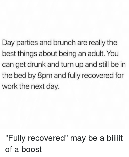 """Being an Adult, Drunk, and Turn Up: Day parties and brunch are really the  best things about being an adult. You  can get drunk and turn up and still be in  the bed by 8pm and fully recovered for  work the next day. """"Fully recovered"""" may be a biiiiit of a boost"""