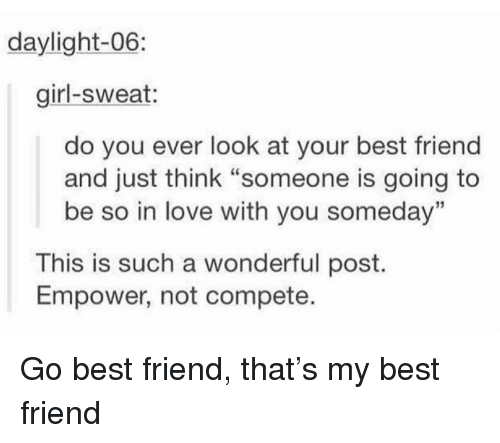 "Best Friend, Love, and Best: daylight-06  girl-sweat:  do you ever look at your best friend  and just think ""someone is going to  be so in love with you someday""  13  This is such a wonderful post.  Empower, not compete. Go best friend, that's my best friend"