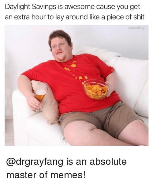 Memes, Shit, and Daylight Savings: Daylight Savings is awesome cause you get  an extra hour to lay around like a piece of shit  drgrayfang @drgrayfang is an absolute master of memes!