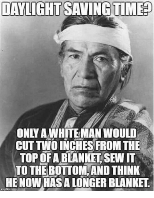 Top, Man, and Daylight: DAYLIGHT SAVINGTIME  ONLY AWHITE MAN WOULD  CUT TWO INCHES FROM THE  TOP OF A BLANKET, SEW IT  TO THE BOTTOM, AND THINK  HE NOW HASA LONGER BLANKET
