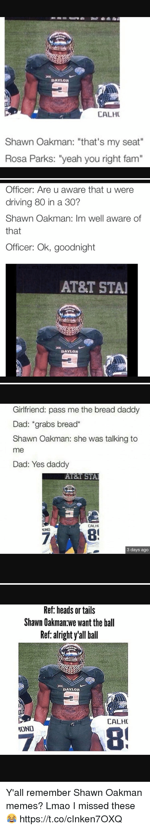 "Dad, Driving, and Fam: DAYLOR  CALHC  Shawn Oakman: ""that's my seat""  Rosa Parks: ""yeah you right fam""   Officer: Are u aware that u were  driving 80 in a 30?  Shawn Oakman: Im well aware of  that  Officer: Ok, goodnight  AT&T STAI  DAYLOR   Girlfriend: pass me the bread daddy  Dad: grabs bread  Shawn Oakman: she was talking to  me  Dad: Yes daddy  AT&T STAl  CALHU  3 days ago   Ref: heads or tails  Shawn Oakman we want the ball  Ref: alright y'all ball  DAYLOR  CALHC  ATOND Y'all remember Shawn Oakman memes? Lmao I missed these😂 https://t.co/cInken7OXQ"