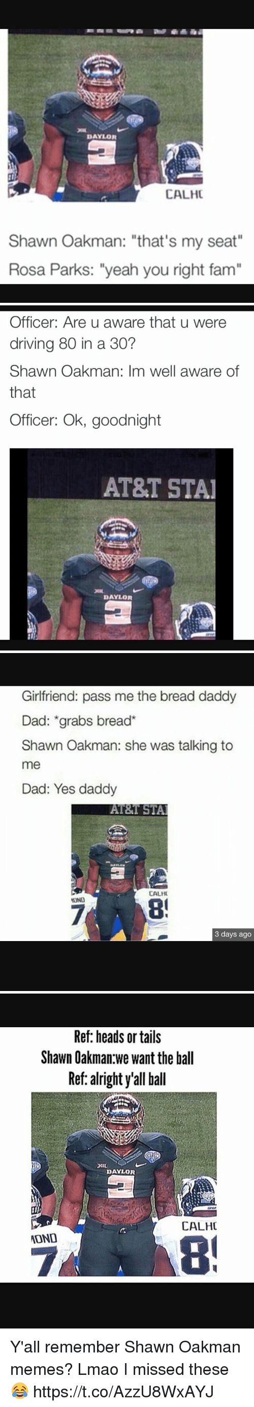 "Dad, Driving, and Fam: DAYLOR  CALHC  Shawn Oakman: ""that's my seat""  Rosa Parks: ""yeah you right fam""   Officer: Are u aware that u were  driving 80 in a 30?  Shawn Oakman: Im well aware of  that  Officer: Ok, goodnight  AT&T STAI  DAYLOR   Girlfriend: pass me the bread daddy  Dad: grabs bread  Shawn Oakman: she was talking to  me  Dad: Yes daddy  AT&T STAl  CALHU  3 days ago   Ref: heads or tails  Shawn Oakman we want the ball  Ref: alright y'all ball  DAYLOR  CALHC  ATOND Y'all remember Shawn Oakman memes? Lmao I missed these😂 https://t.co/AzzU8WxAYJ"