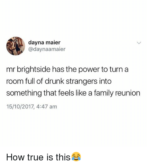 Drunk, Family, and True: dayna maier  @daynaamaier  mr brightside has the power to turn a  room full of drunk strangers into  something that feels like a family reunion  15/10/2017, 4:47 am How true is this😂