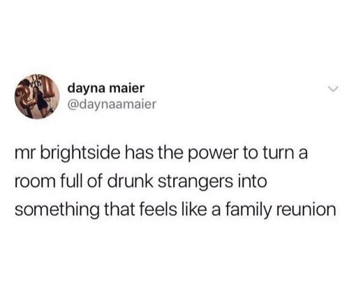 Drunk, Family, and Power: dayna maier  @daynaamaier  mr brightside has the power to turn a  room full of drunk strangers into  something that feels like a family reunion