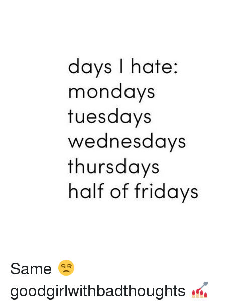 Memes, Mondays, and 🤖: days I hate:  mondays  tuesdays  wednesdays  thursdays  half of fridays Same 😒 goodgirlwithbadthoughts 💅🏼