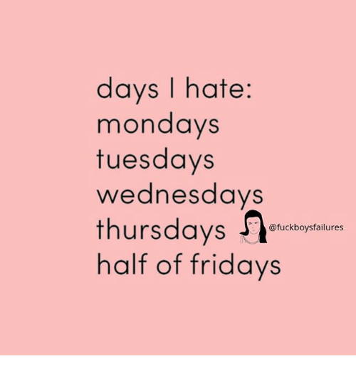 Mondays, Girl Memes, and Hate: days I hate:  mondays  tuesdays  wednesdays  thursdaysetuctbyilure  half of fridays  @fuckboysfailures