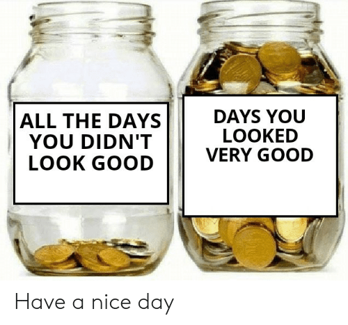 Good, Nice, and All The: DAYS YOU  LOOKED  VERY GOOD  ALL THE DAYS  YOU DIDN'T  LOOK GOOD Have a nice day